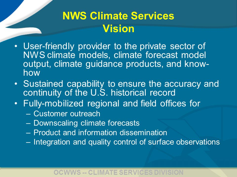 5 OCWWS -- CLIMATE SERVICES DIVISION NWS Climate Services Vision User-friendly provider to the private sector of NWS climate models, climate forecast model output, climate guidance products, and know- how Sustained capability to ensure the accuracy and continuity of the U.S.