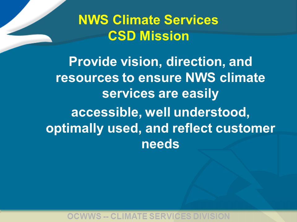 7 OCWWS -- CLIMATE SERVICES DIVISION NWS Climate Services CSD Mission Provide vision, direction, and resources to ensure NWS climate services are easily accessible, well understood, optimally used, and reflect customer needs