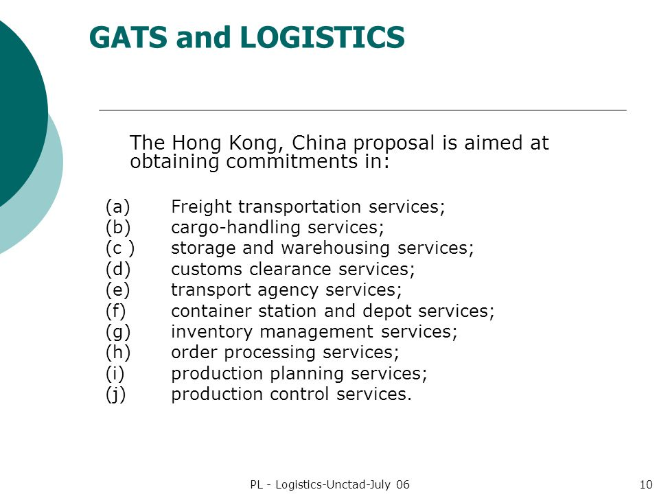 GATS and LOGISTICS PL - Logistics-Unctad-July 0610 The Hong Kong, China proposal is aimed at obtaining commitments in: (a)Freight transportation services; (b)cargo-handling services; (c )storage and warehousing services; (d)customs clearance services; (e)transport agency services; (f)container station and depot services; (g)inventory management services; (h)order processing services; (i)production planning services; (j)production control services.
