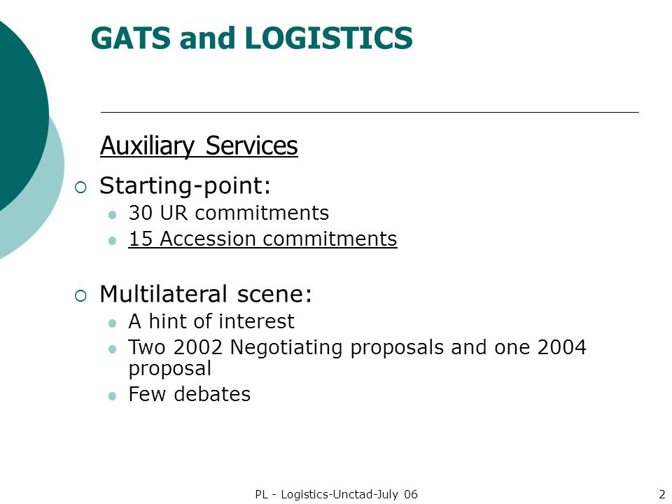 GATS and LOGISTICS PL - Logistics-Unctad-July 062 Auxiliary Services Starting-point: 30 UR commitments 15 Accession commitments Multilateral scene: A hint of interest Two 2002 Negotiating proposals and one 2004 proposal Few debates