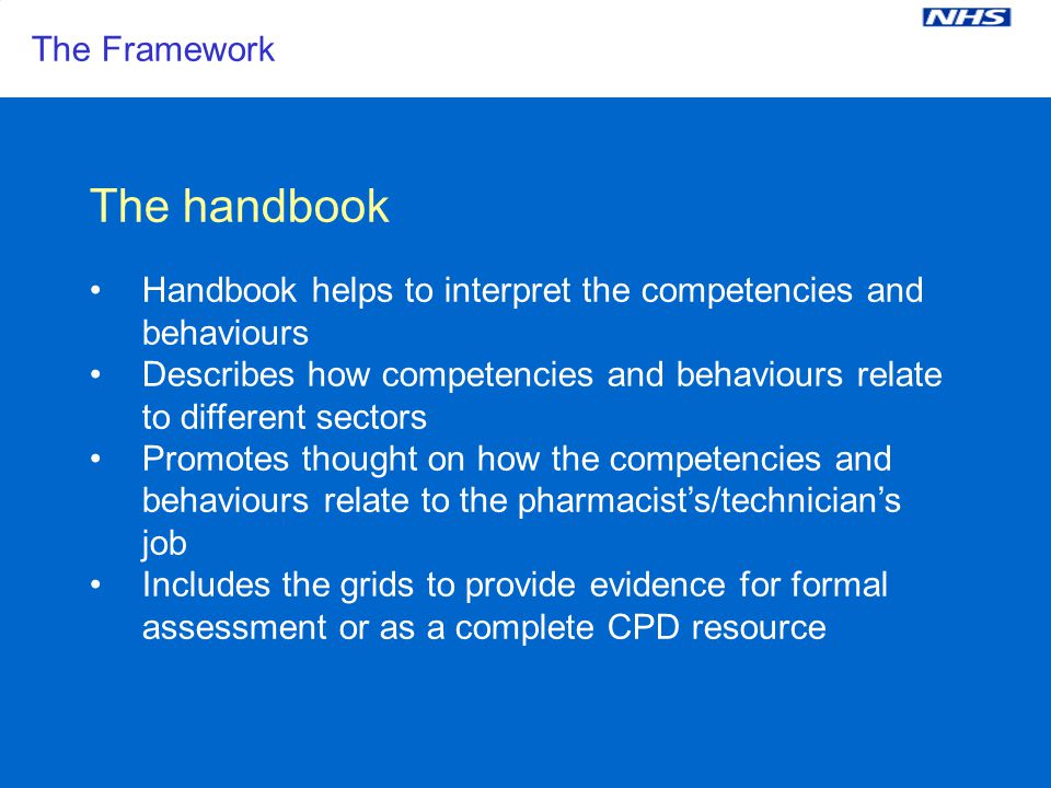 East & South East England Specialist Pharmacy Services The Framework The handbook Handbook helps to interpret the competencies and behaviours Describes how competencies and behaviours relate to different sectors Promotes thought on how the competencies and behaviours relate to the pharmacists/technicians job Includes the grids to provide evidence for formal assessment or as a complete CPD resource