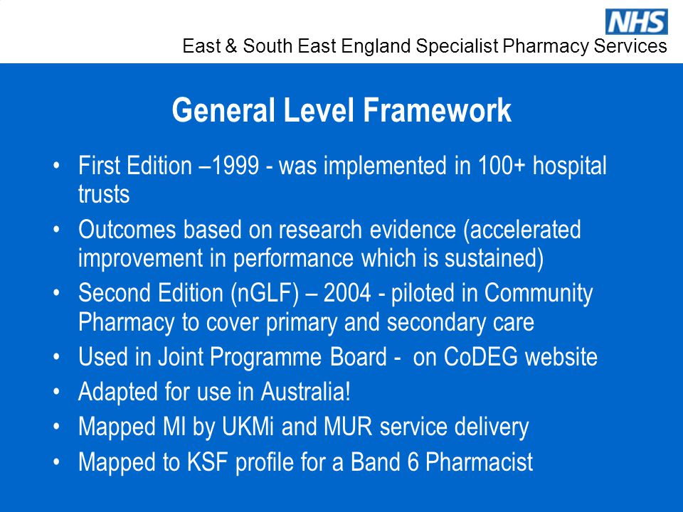East & South East England Specialist Pharmacy Services General Level Framework First Edition –1999 - was implemented in 100+ hospital trusts Outcomes based on research evidence (accelerated improvement in performance which is sustained) Second Edition (nGLF) – 2004 - piloted in Community Pharmacy to cover primary and secondary care Used in Joint Programme Board - on CoDEG website Adapted for use in Australia.