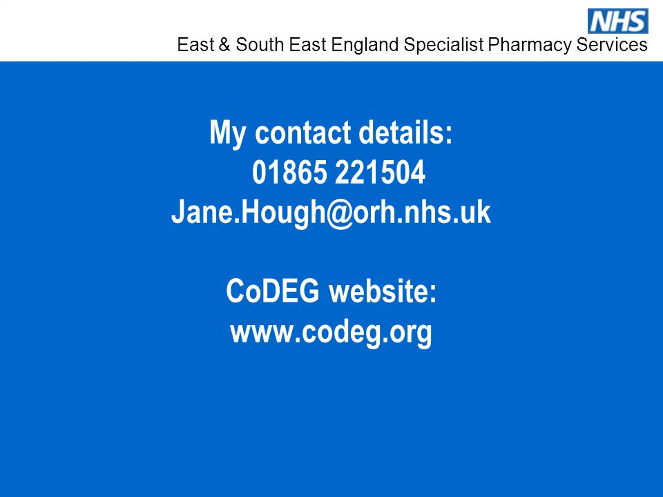 East & South East England Specialist Pharmacy Services My contact details: 01865 221504 Jane.Hough@orh.nhs.uk CoDEG website: www.codeg.org