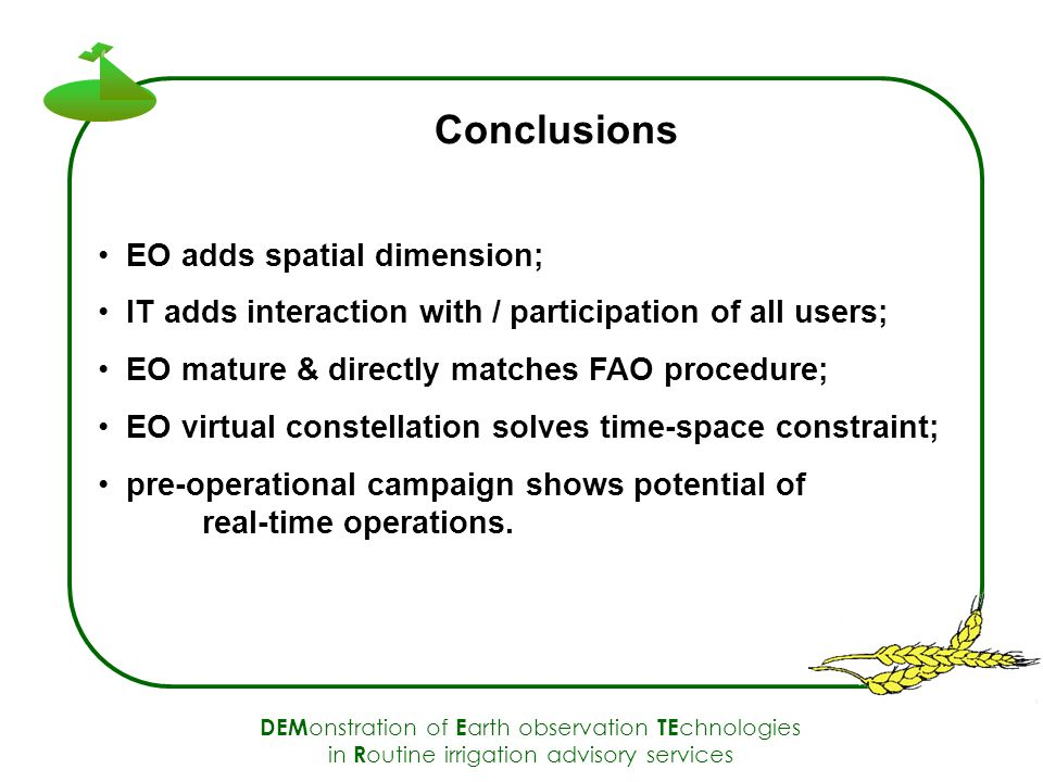 DEM onstration of E arth observation TE chnologies in R outine irrigation advisory services Conclusions EO adds spatial dimension; IT adds interaction with / participation of all users; EO mature & directly matches FAO procedure; EO virtual constellation solves time-space constraint; pre-operational campaign shows potential of real-time operations.