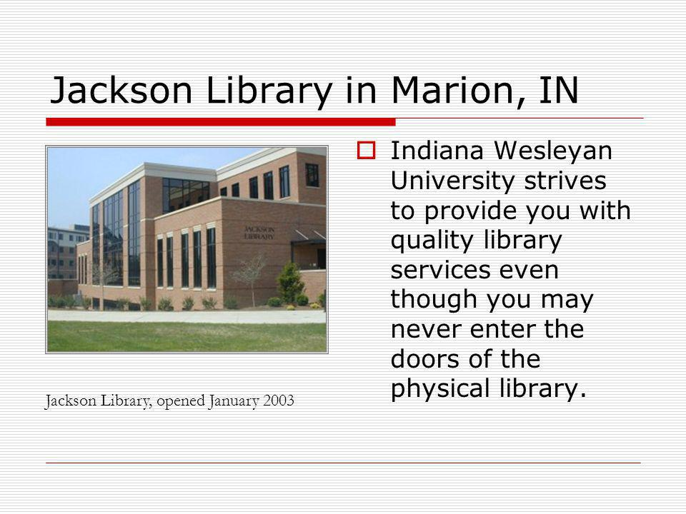 Jackson Library in Marion, IN Indiana Wesleyan University strives to provide you with quality library services even though you may never enter the doors of the physical library.