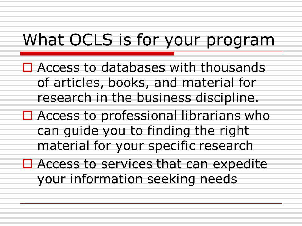 What OCLS is for your program Access to databases with thousands of articles, books, and material for research in the business discipline.