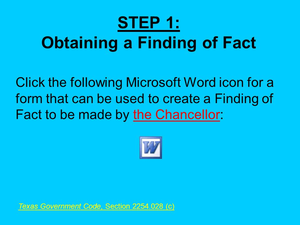 STEP 1: Obtaining a Finding of Fact Click the following Microsoft Word icon for a form that can be used to create a Finding of Fact to be made by the Chancellor: Texas Government Code, Section 2254.028 (c)