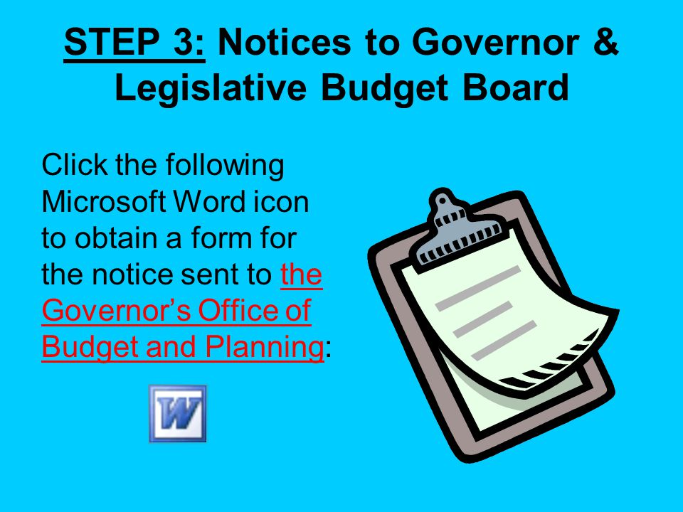STEP 3: Notices to Governor & Legislative Budget Board Click the following Microsoft Word icon to obtain a form for the notice sent to the Governors Office of Budget and Planning: