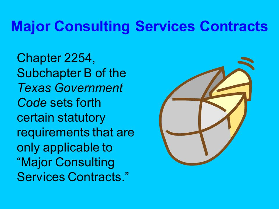 Major Consulting Services Contracts Chapter 2254, Subchapter B of the Texas Government Code sets forth certain statutory requirements that are only applicable to Major Consulting Services Contracts.