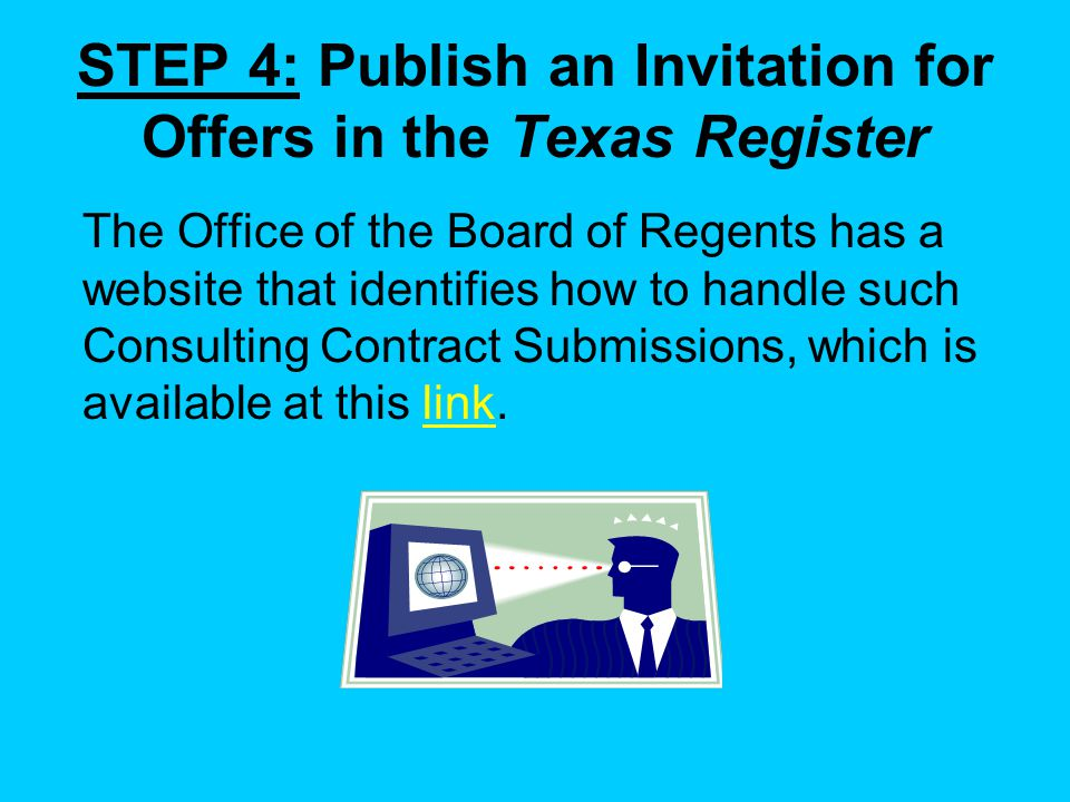The Office of the Board of Regents has a website that identifies how to handle such Consulting Contract Submissions, which is available at this link.link STEP 4: Publish an Invitation for Offers in the Texas Register