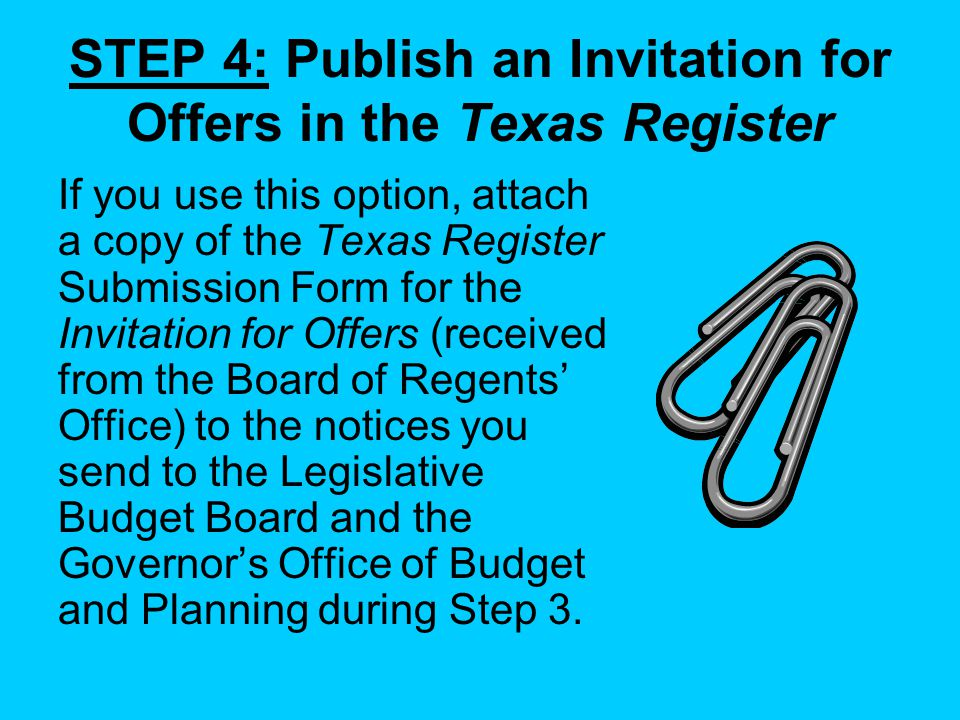 STEP 4: Publish an Invitation for Offers in the Texas Register If you use this option, attach a copy of the Texas Register Submission Form for the Invitation for Offers (received from the Board of Regents Office) to the notices you send to the Legislative Budget Board and the Governors Office of Budget and Planning during Step 3.
