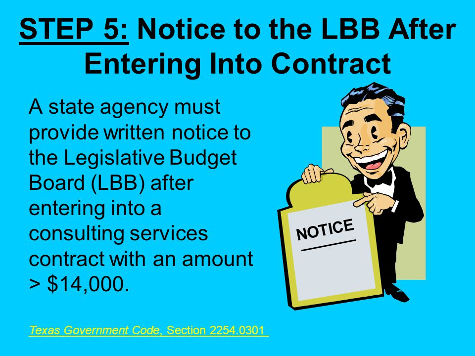 STEP 5: Notice to the LBB After Entering Into Contract A state agency must provide written notice to the Legislative Budget Board (LBB) after entering into a consulting services contract with an amount > $14,000.