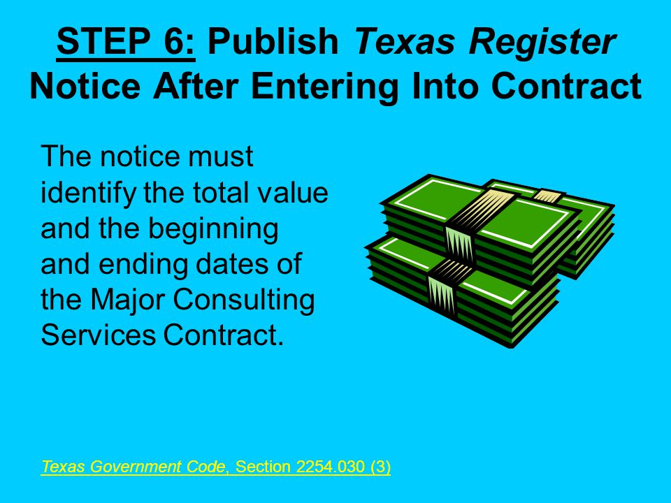 STEP 6: Publish Texas Register Notice After Entering Into Contract The notice must identify the total value and the beginning and ending dates of the Major Consulting Services Contract.