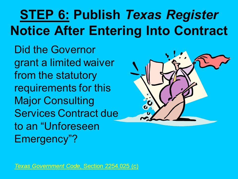 STEP 6: Publish Texas Register Notice After Entering Into Contract Did the Governor grant a limited waiver from the statutory requirements for this Major Consulting Services Contract due to an Unforeseen Emergency.