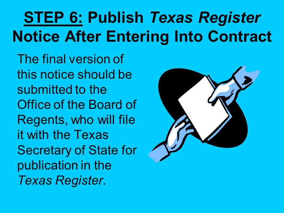STEP 6: Publish Texas Register Notice After Entering Into Contract The final version of this notice should be submitted to the Office of the Board of Regents, who will file it with the Texas Secretary of State for publication in the Texas Register.