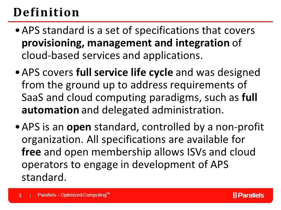 Parallels – Optimized Computing TM 3 Definition APS standard is a set of specifications that covers provisioning, management and integration of cloud-based services and applications.