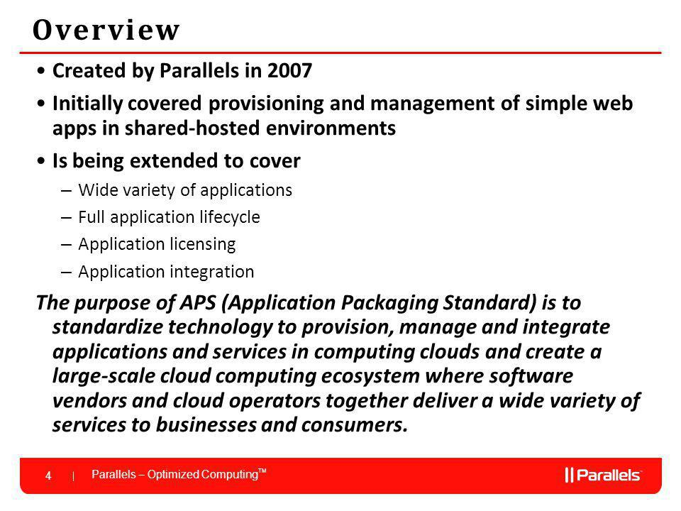 Parallels – Optimized Computing TM 4 Overview Created by Parallels in 2007 Initially covered provisioning and management of simple web apps in shared-hosted environments Is being extended to cover – Wide variety of applications – Full application lifecycle – Application licensing – Application integration The purpose of APS (Application Packaging Standard) is to standardize technology to provision, manage and integrate applications and services in computing clouds and create a large-scale cloud computing ecosystem where software vendors and cloud operators together deliver a wide variety of services to businesses and consumers.