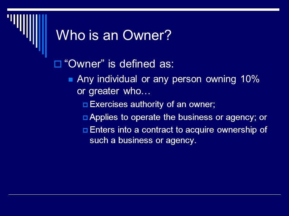 Who is an Owner? Owner is defined as: Any individual or any person owning 10% or greater who… Exercises authority of an owner; Applies to operate the