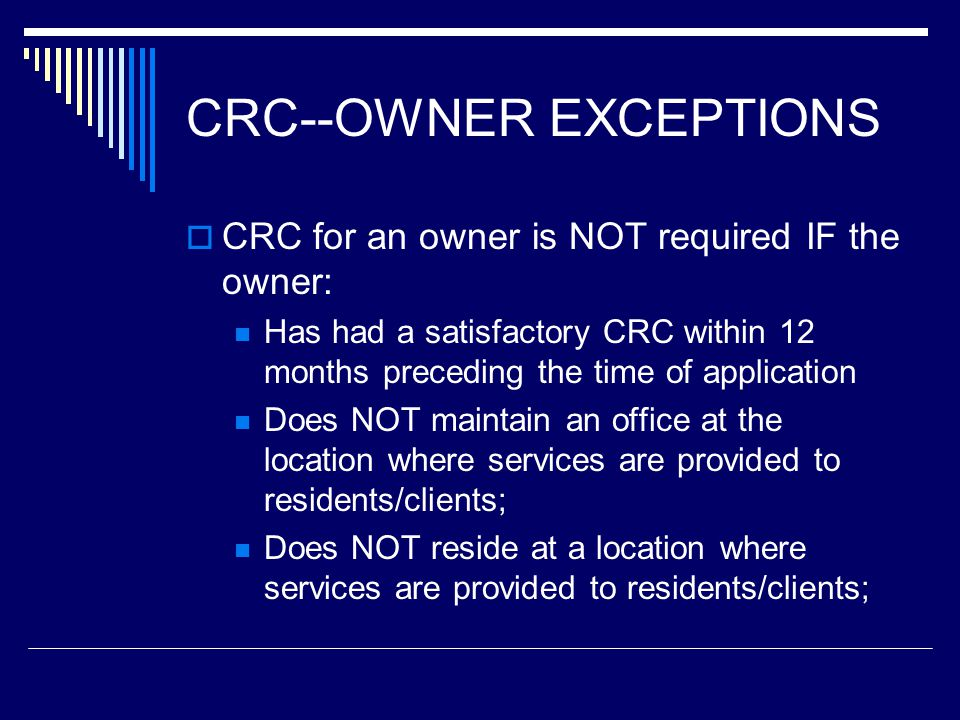 CRC for an owner is NOT required IF the owner: Has had a satisfactory CRC within 12 months preceding the time of application Does NOT maintain an offi