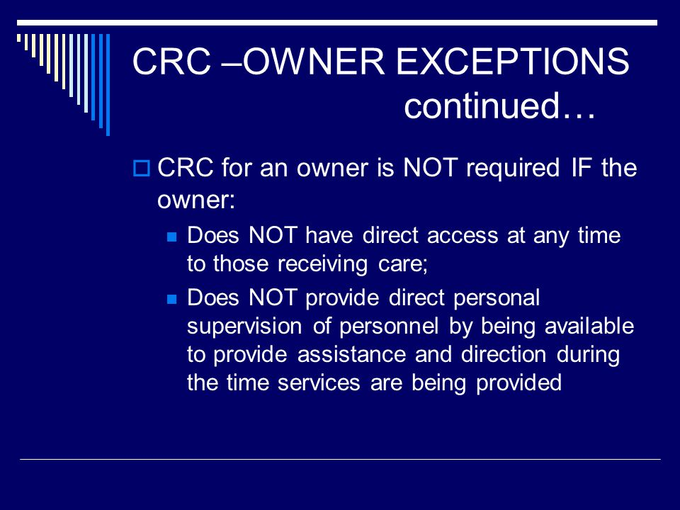 CRC for an owner is NOT required IF the owner: Does NOT have direct access at any time to those receiving care; Does NOT provide direct personal super