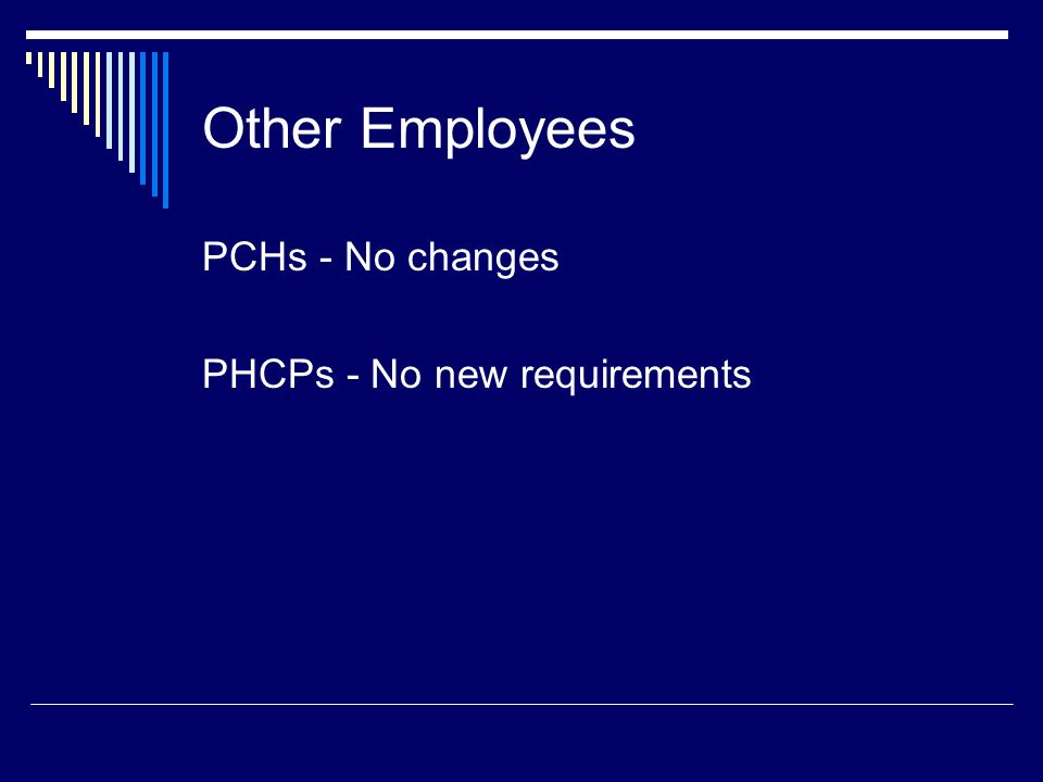 PCHs - No changes PHCPs - No new requirements Other Employees
