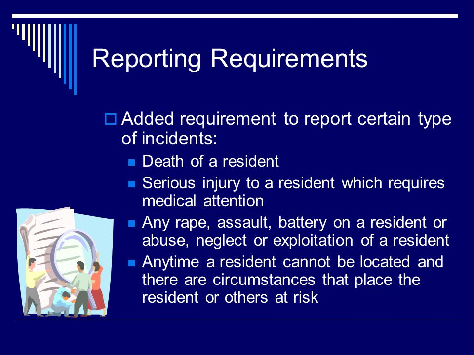 Reporting Requirements Added requirement to report certain type of incidents: Death of a resident Serious injury to a resident which requires medical