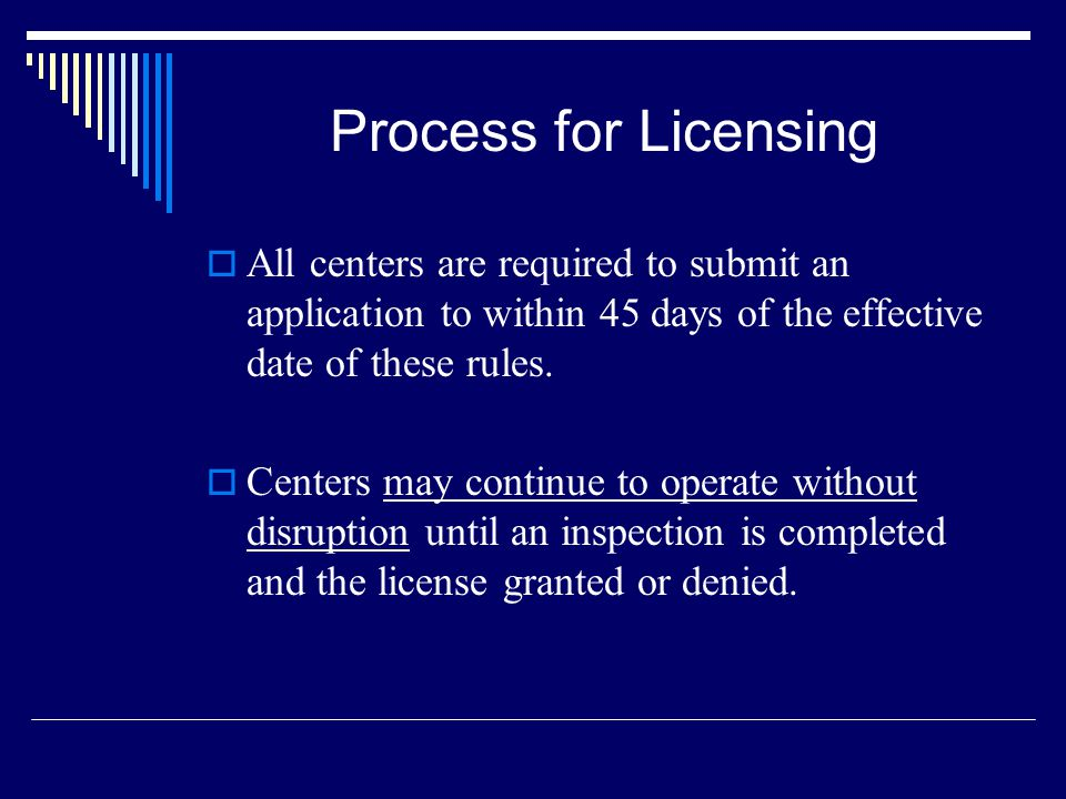 Process for Licensing All centers are required to submit an application to within 45 days of the effective date of these rules. Centers may continue t