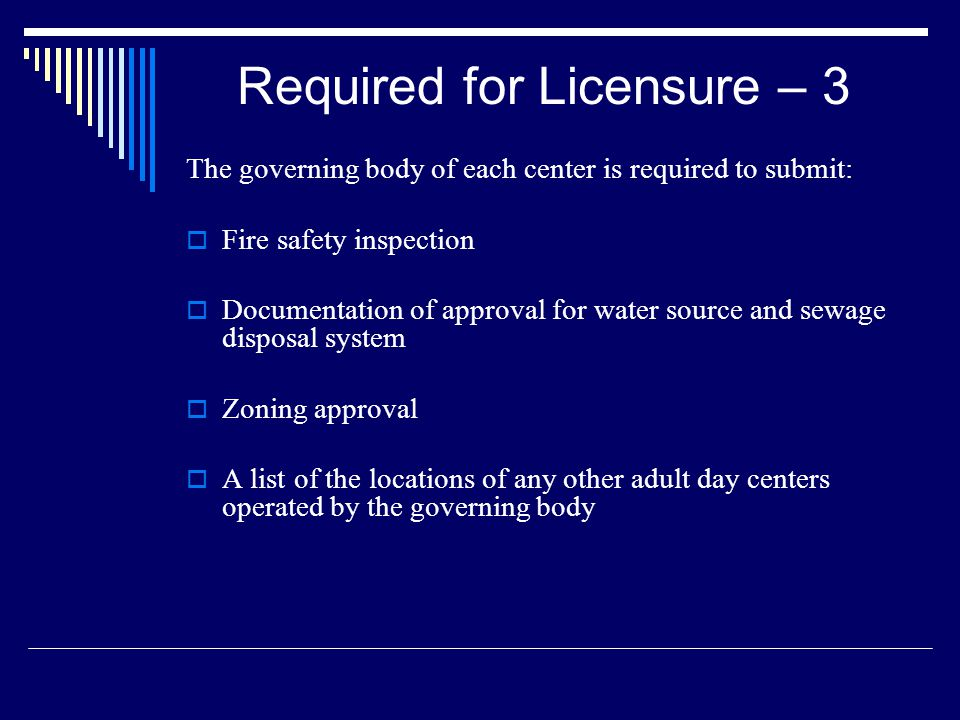 Required for Licensure – 3 The governing body of each center is required to submit: Fire safety inspection Documentation of approval for water source