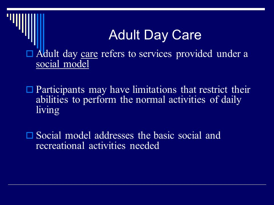 Adult Day Care Adult day care refers to services provided under a social model Participants may have limitations that restrict their abilities to perf