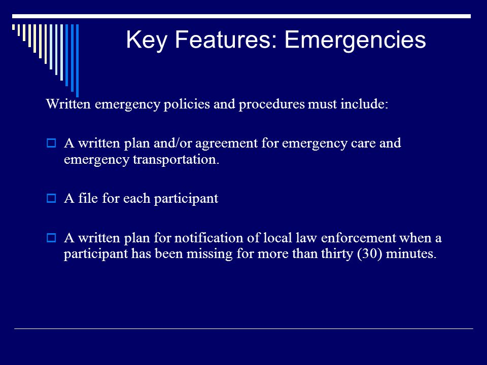 Key Features: Emergencies Written emergency policies and procedures must include: A written plan and/or agreement for emergency care and emergency tra