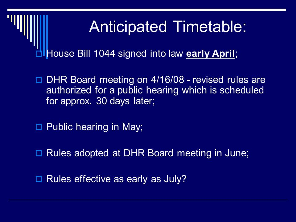 Anticipated Timetable: House Bill 1044 signed into law early April; DHR Board meeting on 4/16/08 - revised rules are authorized for a public hearing w