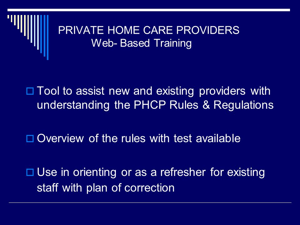PRIVATE HOME CARE PROVIDERS Web- Based Training Tool to assist new and existing providers with understanding the PHCP Rules & Regulations Overview of