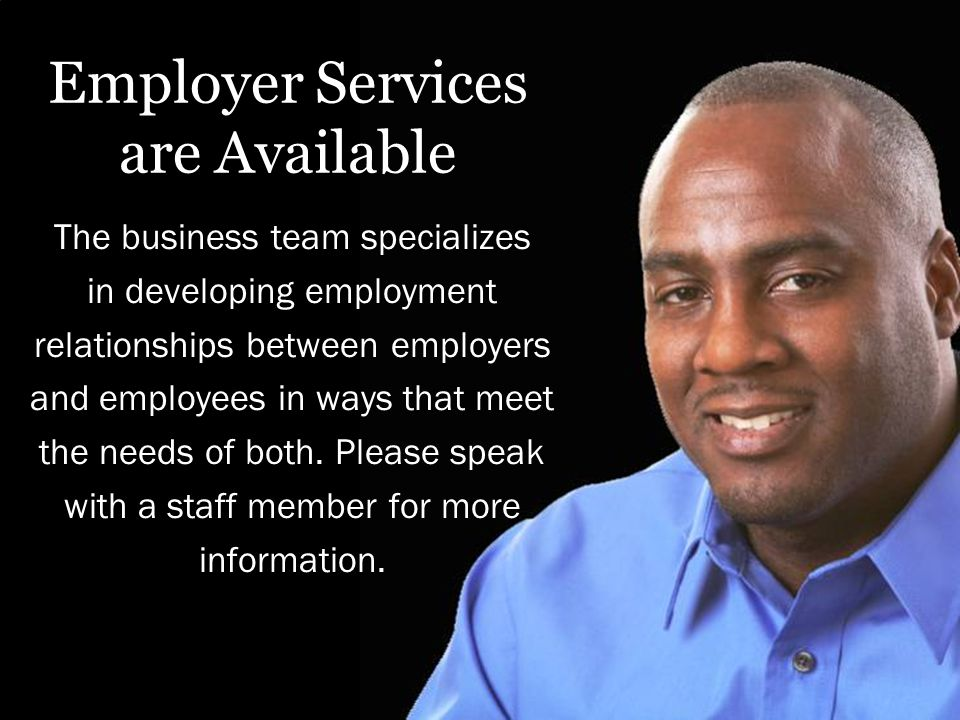 Employer Services are Available The business team specializes in developing employment relationships between employers and employees in ways that meet the needs of both.