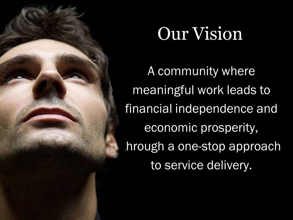 Our Vision A community where meaningful work leads to financial independence and economic prosperity, through a one-stop approach to service delivery.