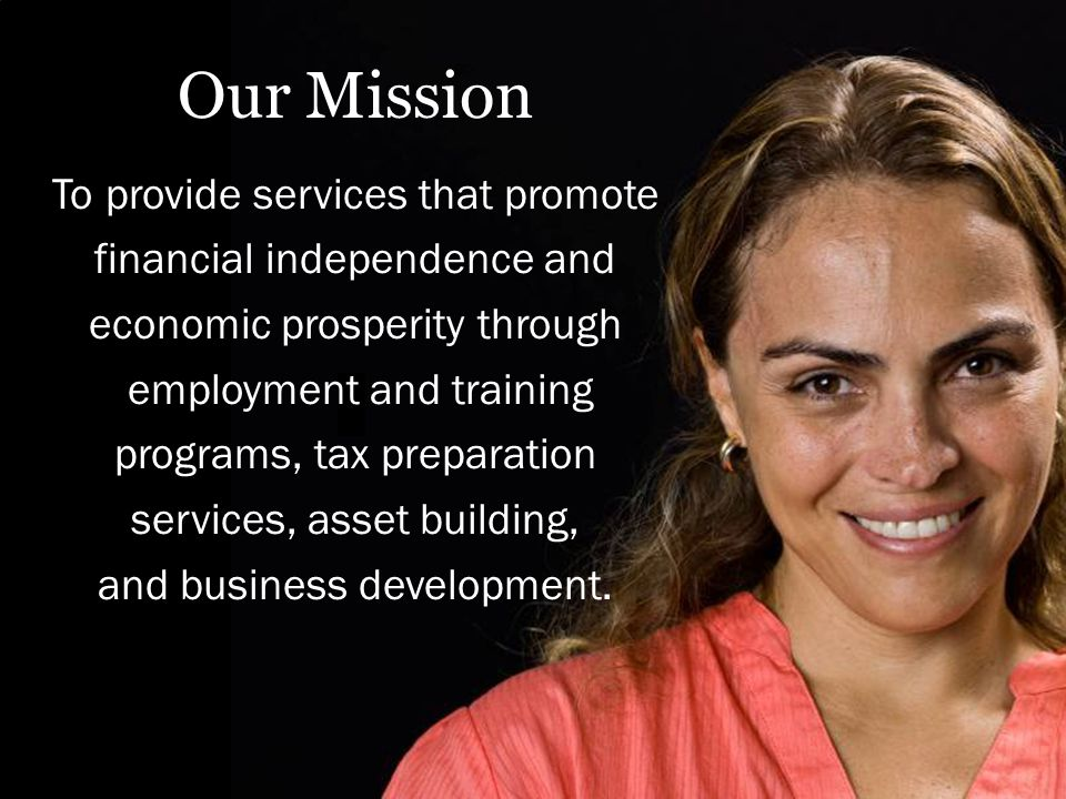 Our Mission To provide services that promote financial independence and economic prosperity through employment and training programs, tax preparation services, asset building, and business development.