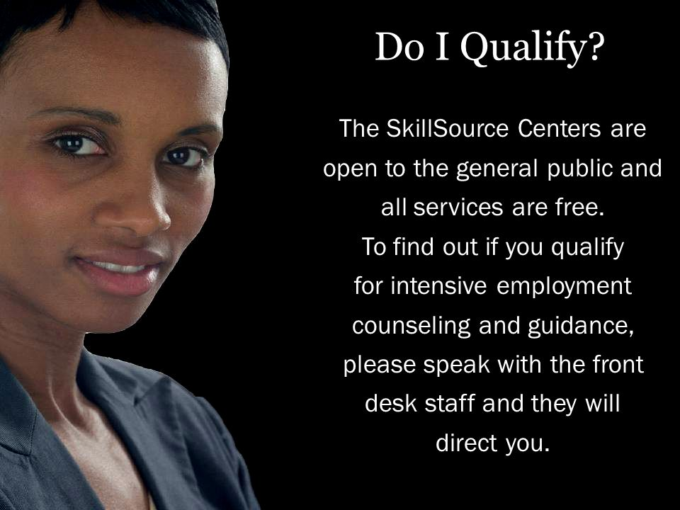 Do I Qualify. The SkillSource Centers are open to the general public and all services are free.