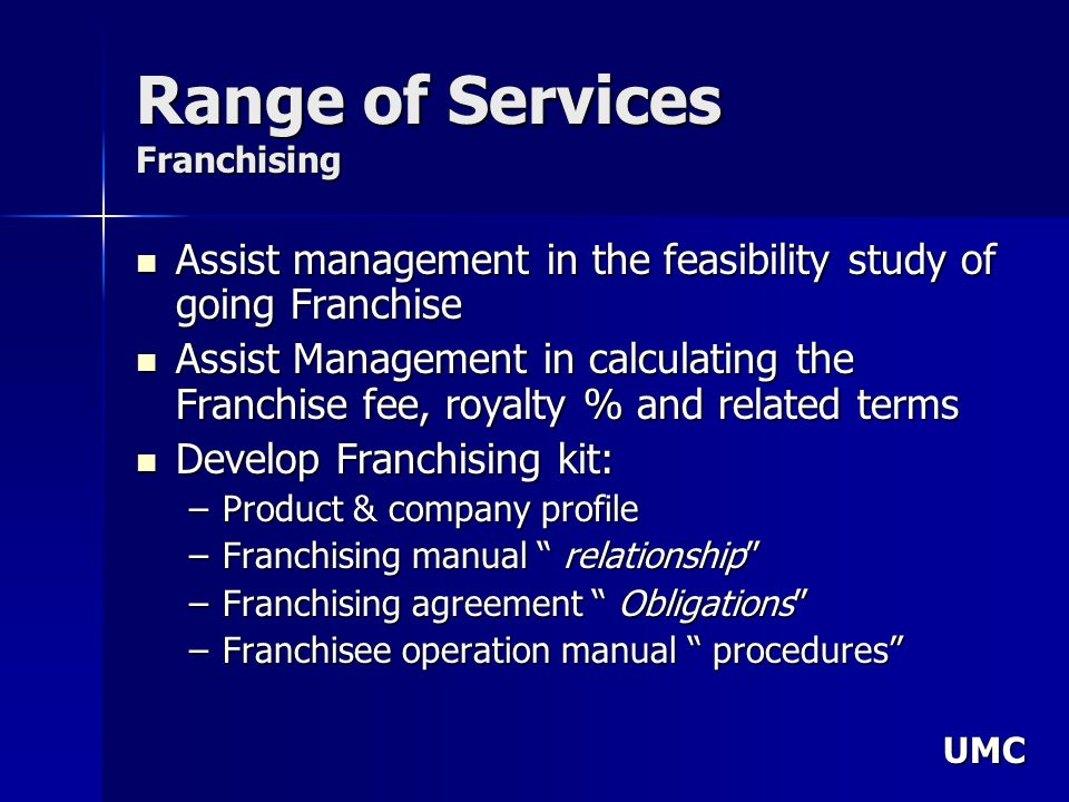 UMC Range of Services Franchising Assist management in the feasibility study of going Franchise Assist management in the feasibility study of going Franchise Assist Management in calculating the Franchise fee, royalty % and related terms Assist Management in calculating the Franchise fee, royalty % and related terms Develop Franchising kit: Develop Franchising kit: –Product & company profile –Franchising manual relationship –Franchising agreement Obligations –Franchisee operation manual procedures