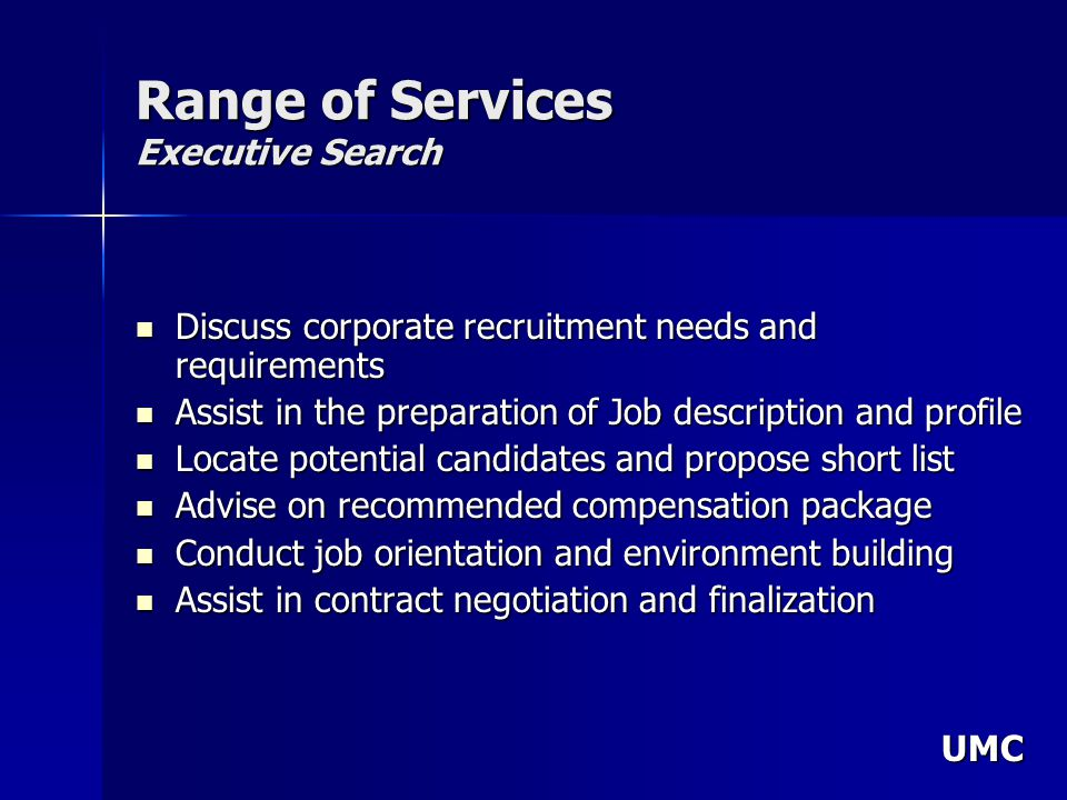 UMC Range of Services Executive Search Discuss corporate recruitment needs and requirements Discuss corporate recruitment needs and requirements Assist in the preparation of Job description and profile Assist in the preparation of Job description and profile Locate potential candidates and propose short list Locate potential candidates and propose short list Advise on recommended compensation package Advise on recommended compensation package Conduct job orientation and environment building Conduct job orientation and environment building Assist in contract negotiation and finalization Assist in contract negotiation and finalization