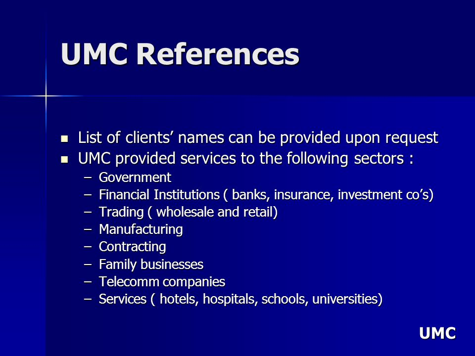 UMC UMC References List of clients names can be provided upon request List of clients names can be provided upon request UMC provided services to the following sectors : UMC provided services to the following sectors : –Government –Financial Institutions ( banks, insurance, investment cos) –Trading ( wholesale and retail) –Manufacturing –Contracting –Family businesses –Telecomm companies –Services ( hotels, hospitals, schools, universities)