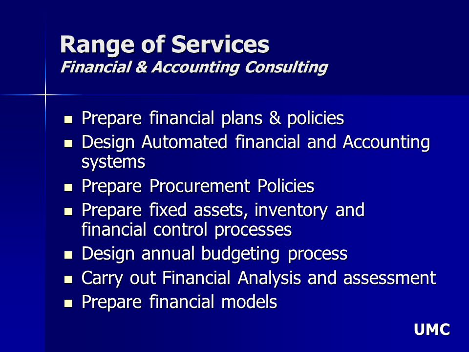 UMC Range of Services Financial & Accounting Consulting Prepare financial plans & policies Prepare financial plans & policies Design Automated financial and Accounting systems Design Automated financial and Accounting systems Prepare Procurement Policies Prepare Procurement Policies Prepare fixed assets, inventory and financial control processes Prepare fixed assets, inventory and financial control processes Design annual budgeting process Design annual budgeting process Carry out Financial Analysis and assessment Carry out Financial Analysis and assessment Prepare financial models Prepare financial models