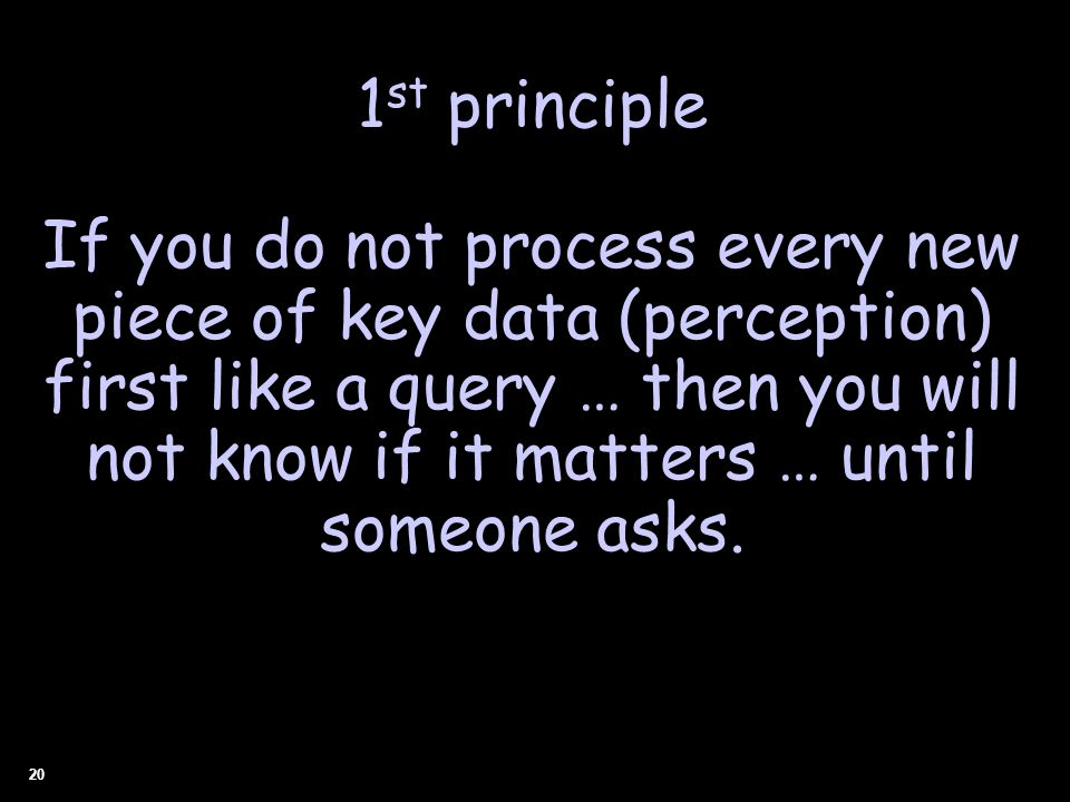 20 1 st principle If you do not process every new piece of key data (perception) first like a query … then you will not know if it matters … until someone asks.
