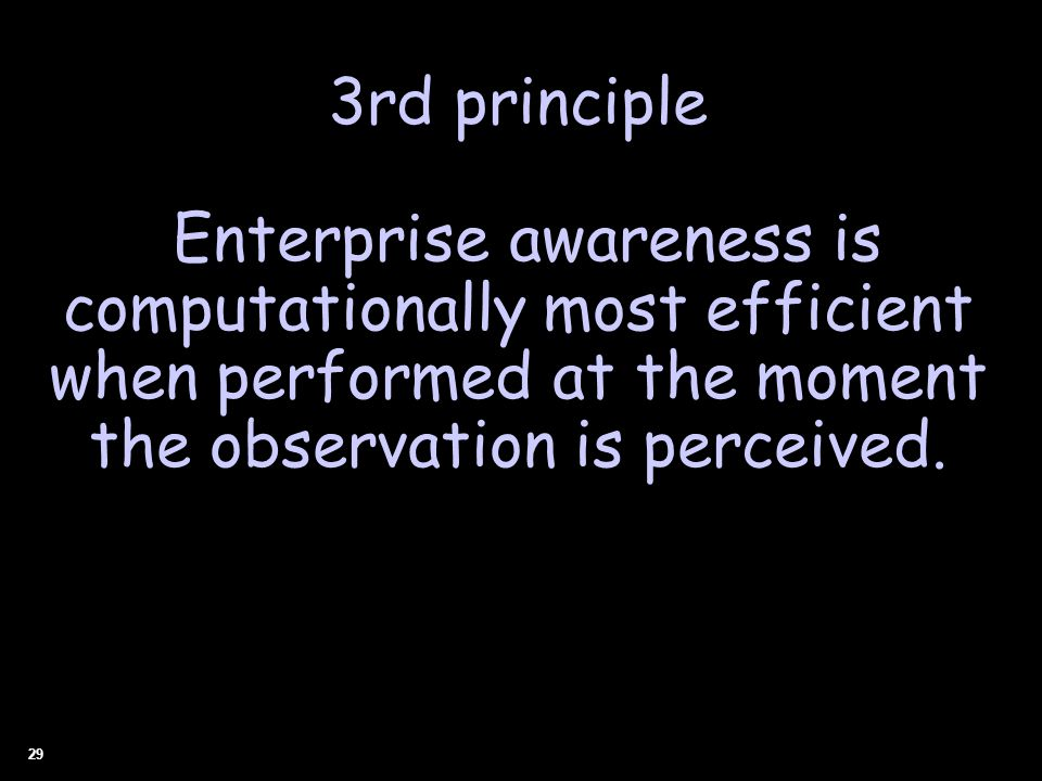 29 3rd principle Enterprise awareness is computationally most efficient when performed at the moment the observation is perceived.