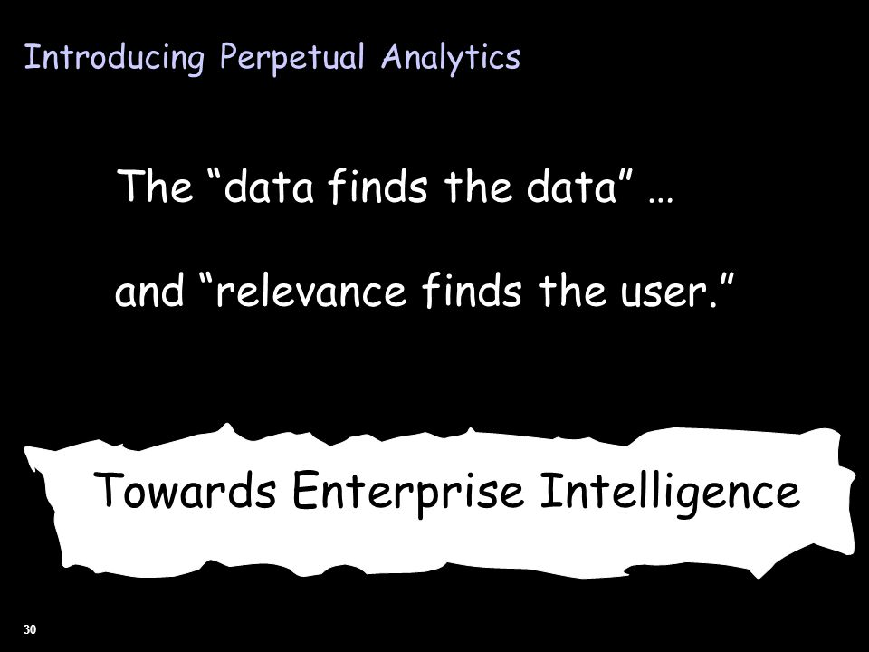 30 The data finds the data … and relevance finds the user. Towards Enterprise Intelligence Introducing Perpetual Analytics