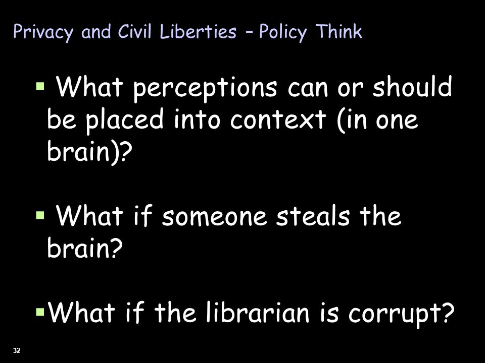 32 Privacy and Civil Liberties – Policy Think What perceptions can or should be placed into context (in one brain)? What if someone steals the brain?