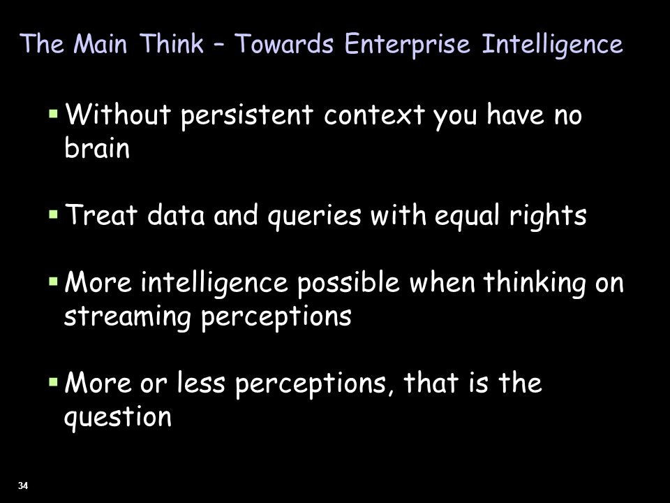 34 The Main Think – Towards Enterprise Intelligence Without persistent context you have no brain Treat data and queries with equal rights More intelli