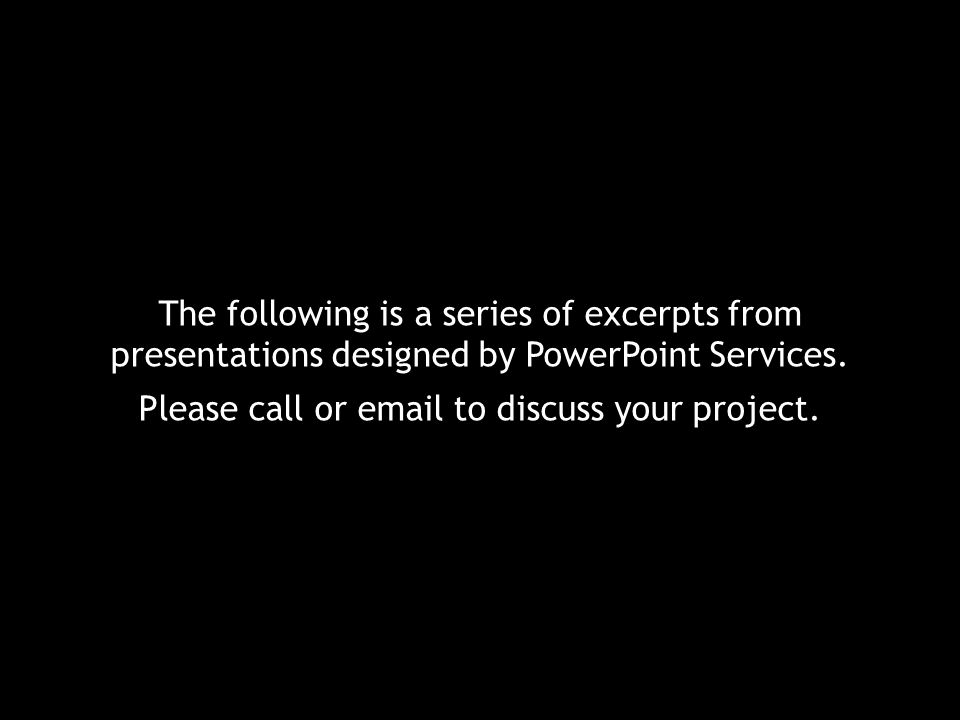 The following is a series of excerpts from presentations designed by PowerPoint Services. Please call or email to discuss your project.