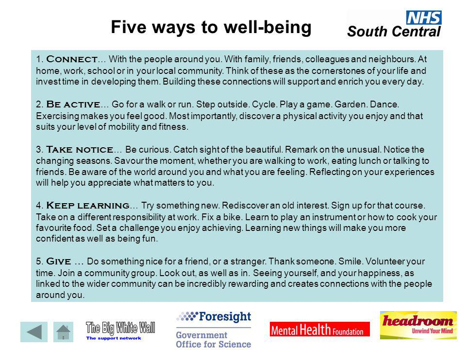 Five ways to well-being 1. Connect … With the people around you. With family, friends, colleagues and neighbours. At home, work, school or in your loc