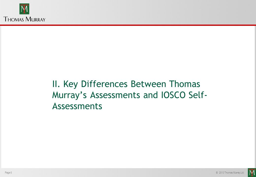 Page 6© 2013 Thomas Murray Ltd. II. Key Differences Between Thomas Murrays Assessments and IOSCO Self- Assessments