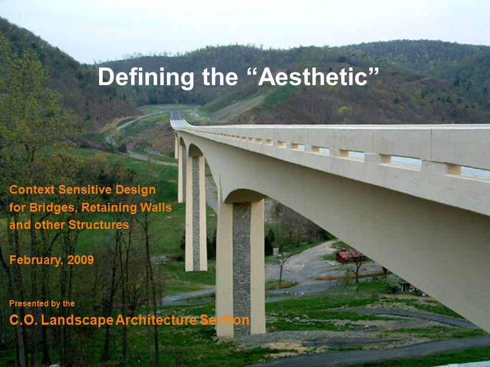 Defining the Aesthetic Context Sensitive Design for Bridges, Retaining Walls and other Structures February, 2009 Presented by the C.O.