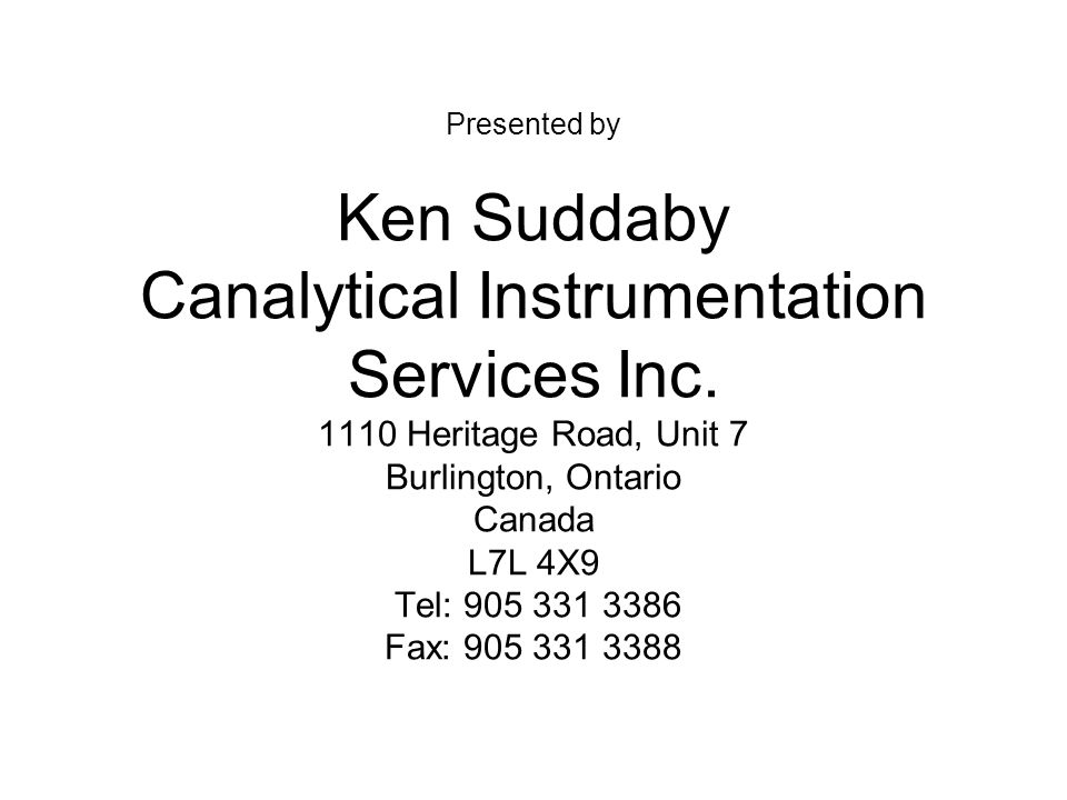 Presented by Ken Suddaby Canalytical Instrumentation Services Inc. 1110 Heritage Road, Unit 7 Burlington, Ontario Canada L7L 4X9 Tel: 905 331 3386 Fax